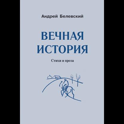 Белевский Вечная история: Стихи и проза